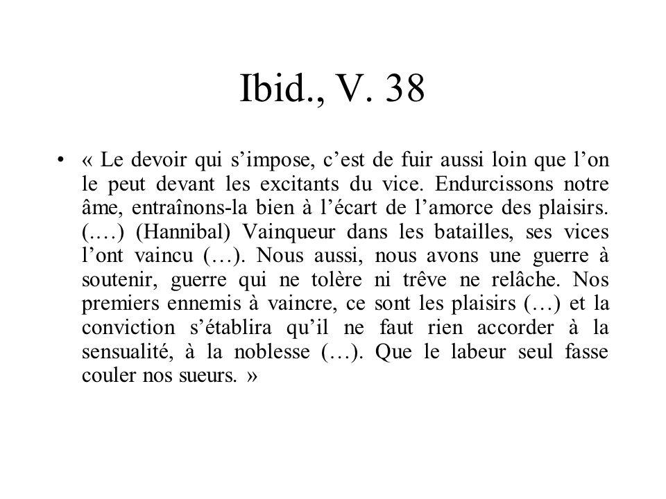 Ibid., V. 38 « Le devoir qui simpose, cest de fuir aussi loin que lon le peut devant les excitants du vice. Endurcissons notre âme, entraînons-la bien