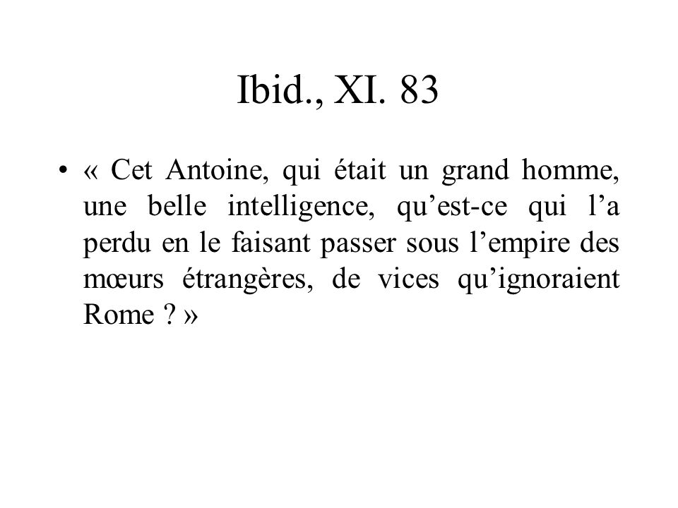 Ibid., XI. 83 « Cet Antoine, qui était un grand homme, une belle intelligence, quest-ce qui la perdu en le faisant passer sous lempire des mœurs étran