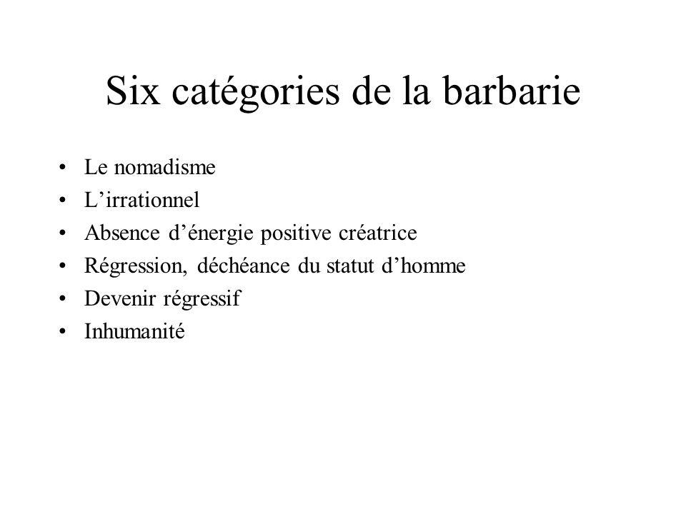 Six catégories de la barbarie Le nomadisme Lirrationnel Absence dénergie positive créatrice Régression, déchéance du statut dhomme Devenir régressif I