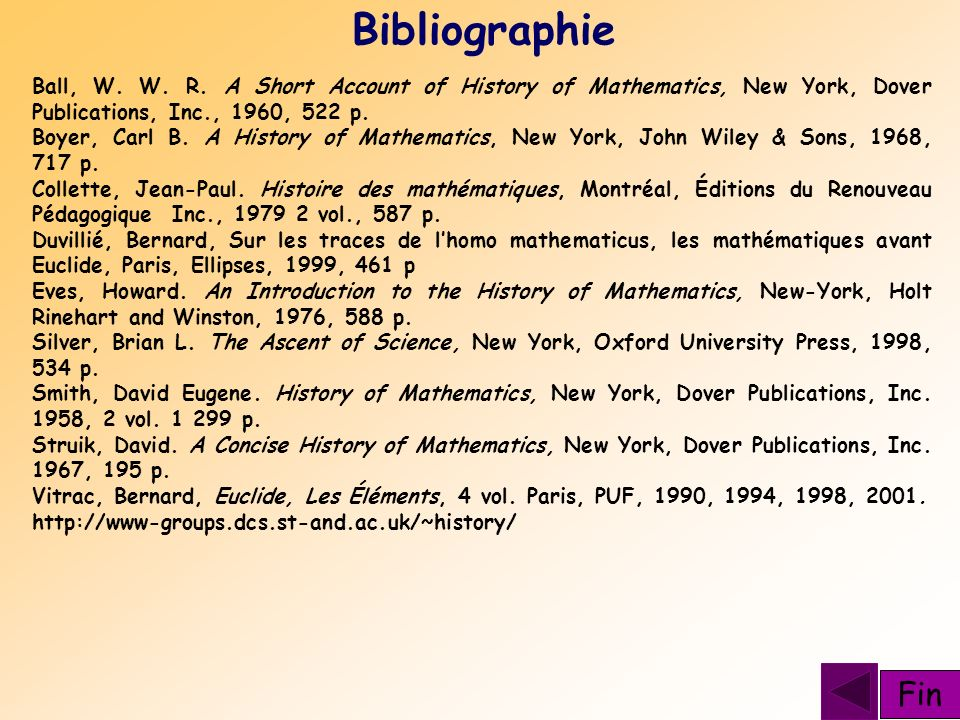 Bibliographie Ball, W. W. R. A Short Account of History of Mathematics, New York, Dover Publications, Inc., 1960, 522 p. Boyer, Carl B. A History of M