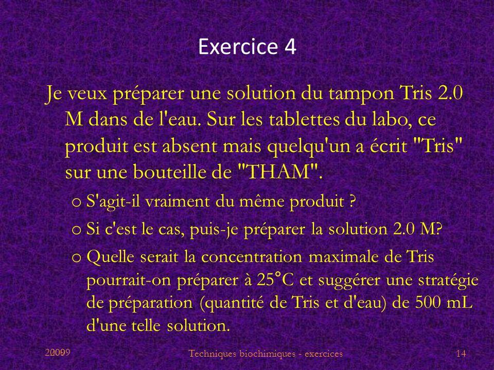 2009 Exercice 4 Je veux préparer une solution du tampon Tris 2.0 M dans de l'eau. Sur les tablettes du labo, ce produit est absent mais quelqu'un a éc