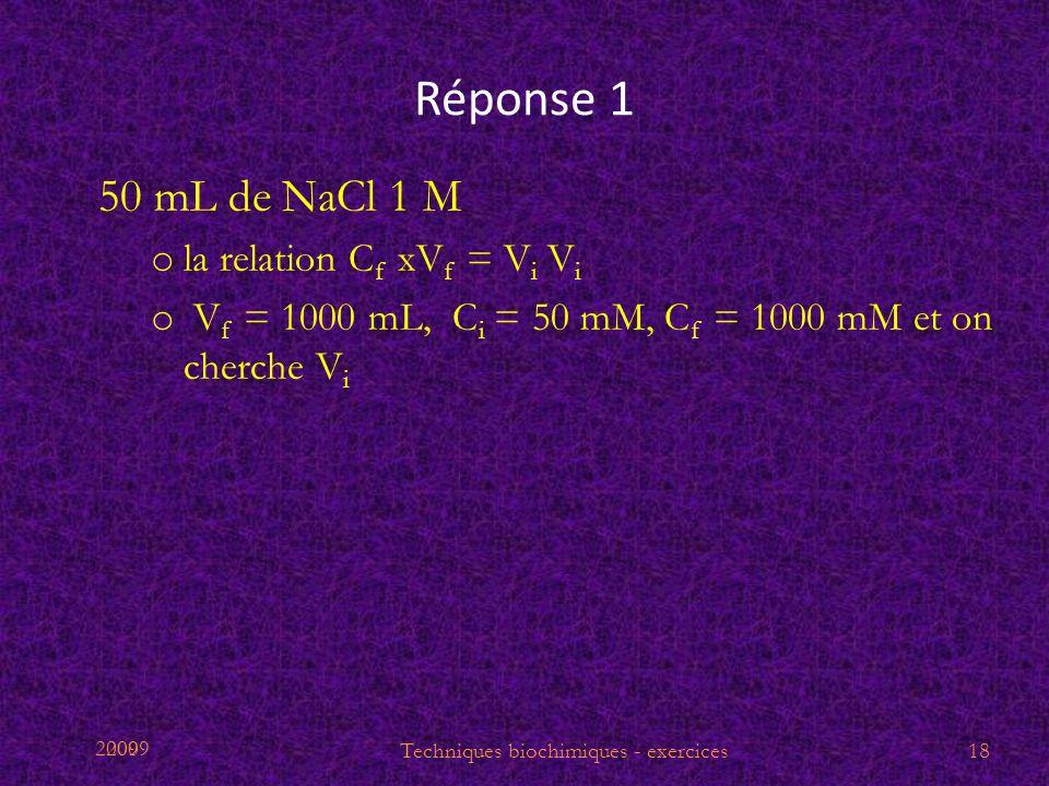 2009 Réponse 1 50 mL de NaCl 1 M o la relation C f xV f = V i V i o V f = 1000 mL, C i = 50 mM, C f = 1000 mM et on cherche V i Techniques biochimique