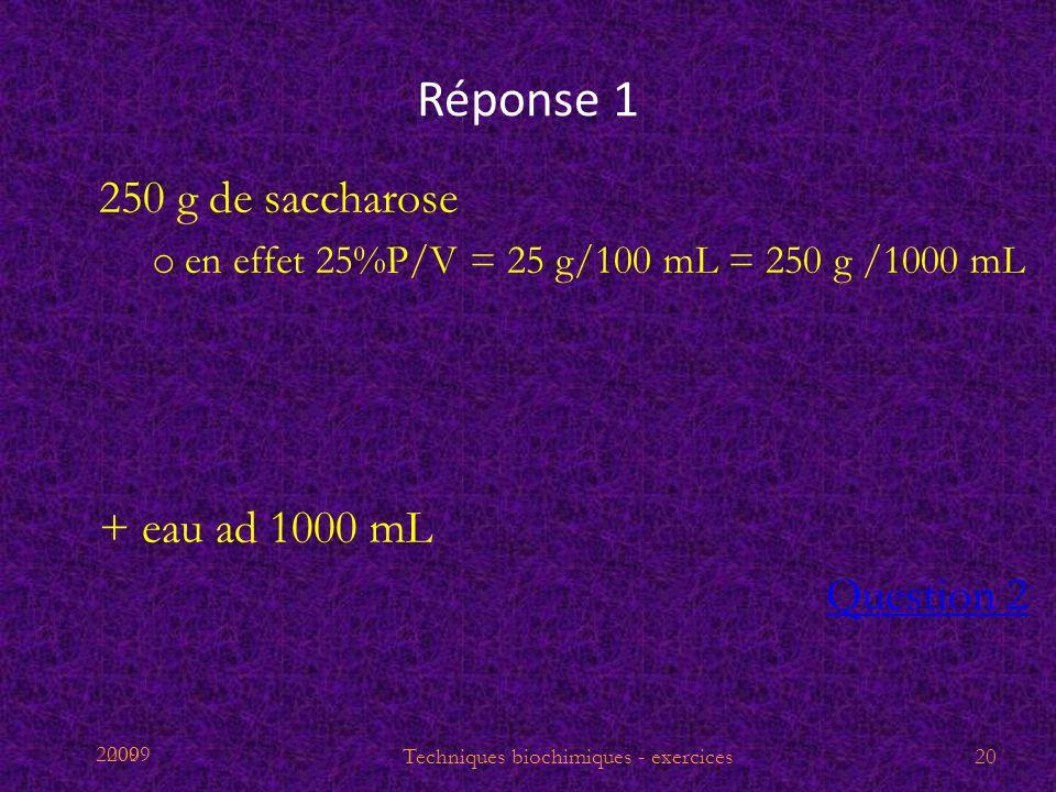 2009 Réponse 1 250 g de saccharose o en effet 25%P/V = 25 g/100 mL = 250 g /1000 mL + eau ad 1000 mL Question 2 Techniques biochimiques - exercices20