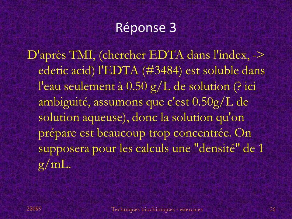 2009 Réponse 3 D'après TMI, (chercher EDTA dans l'index, -> edetic acid) l'EDTA (#3484) est soluble dans l'eau seulement à 0.50 g/L de solution (? ici