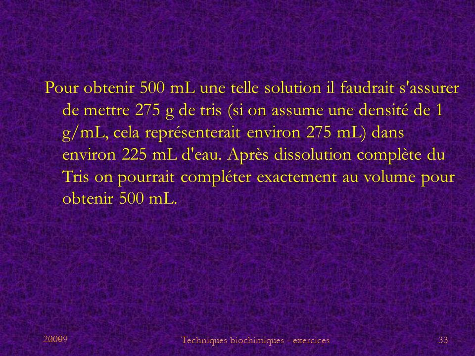 2009 Pour obtenir 500 mL une telle solution il faudrait s'assurer de mettre 275 g de tris (si on assume une densité de 1 g/mL, cela représenterait env