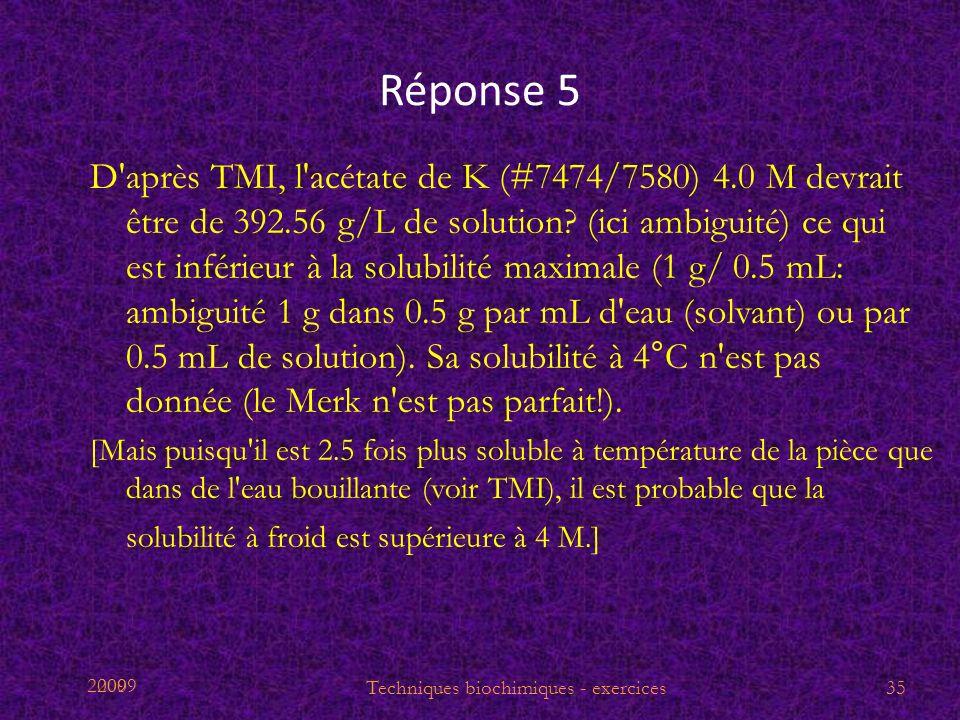 2009 Réponse 5 D'après TMI, l'acétate de K (#7474/7580) 4.0 M devrait être de 392.56 g/L de solution? (ici ambiguité) ce qui est inférieur à la solubi