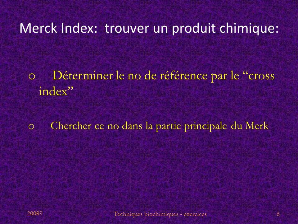2009 Merck Index: trouver un produit chimique: o Déterminer le no de référence par le cross index o Chercher ce no dans la partie principale du Merk T