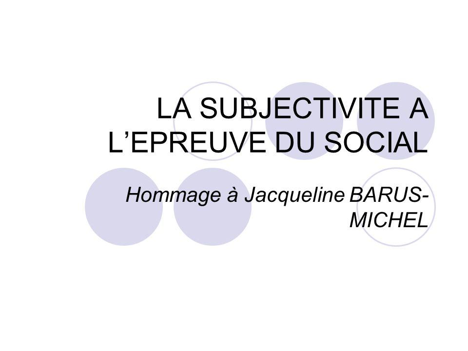 LA SUBJECTIVITE A LEPREUVE DU SOCIAL Hommage à Jacqueline BARUS- MICHEL