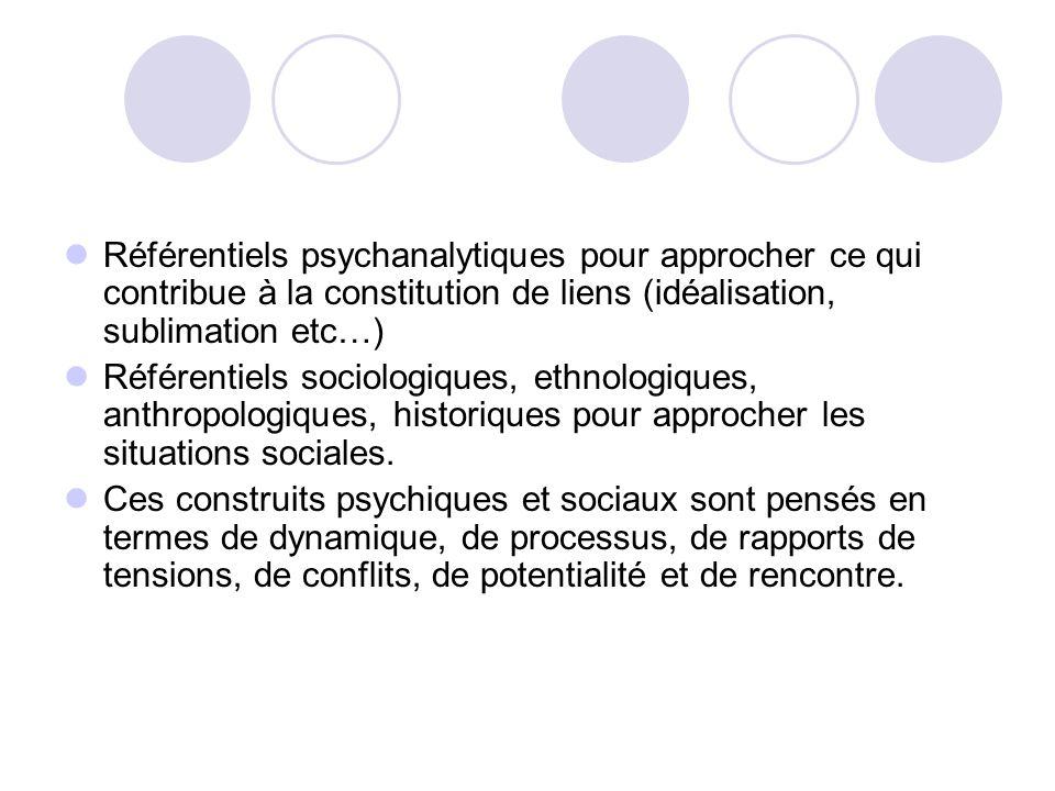 Référentiels psychanalytiques pour approcher ce qui contribue à la constitution de liens (idéalisation, sublimation etc…) Référentiels sociologiques,