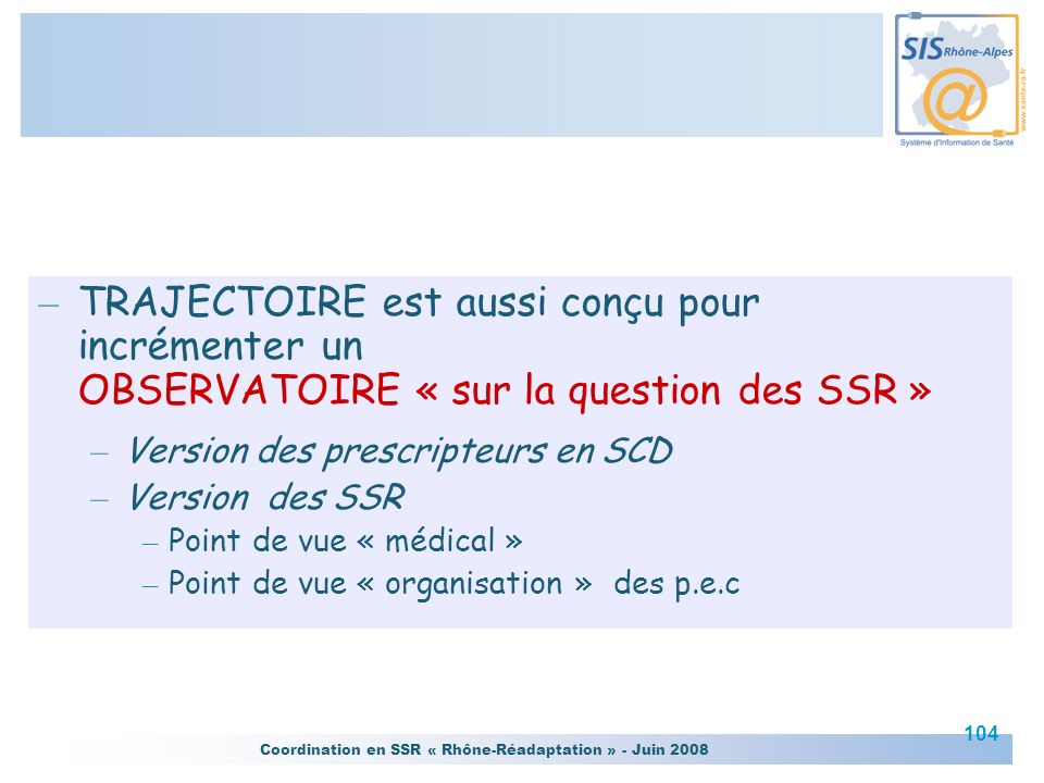 Coordination en SSR « Rhône-Réadaptation » - Juin 2008 104 – TRAJECTOIRE est aussi conçu pour incrémenter un OBSERVATOIRE « sur la question des SSR »