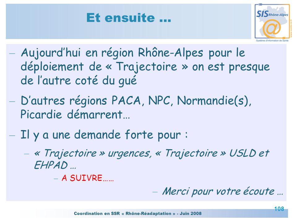 Coordination en SSR « Rhône-Réadaptation » - Juin 2008 108 Et ensuite … – Aujourdhui en région Rhône-Alpes pour le déploiement de « Trajectoire » on e