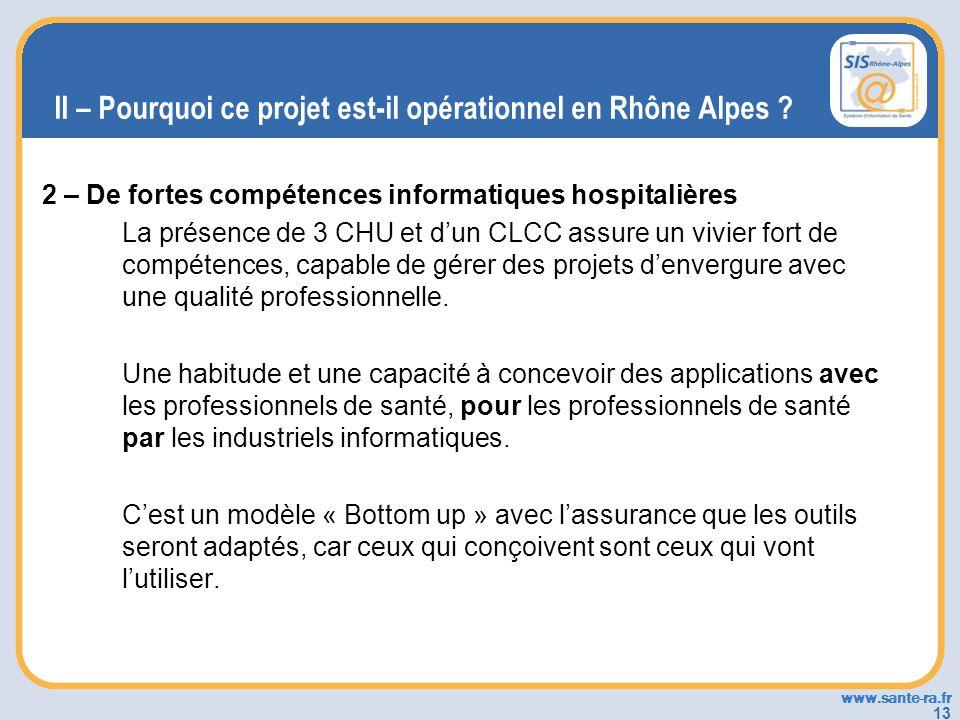 www.sante-ra.fr 13 II – Pourquoi ce projet est-il opérationnel en Rhône Alpes ? 2 – De fortes compétences informatiques hospitalières La présence de 3