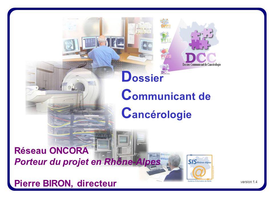 D ossier C ommunicant de C ancérologie version 1.4 Réseau ONCORA Porteur du projet en Rhône-Alpes Pierre BIRON, directeur