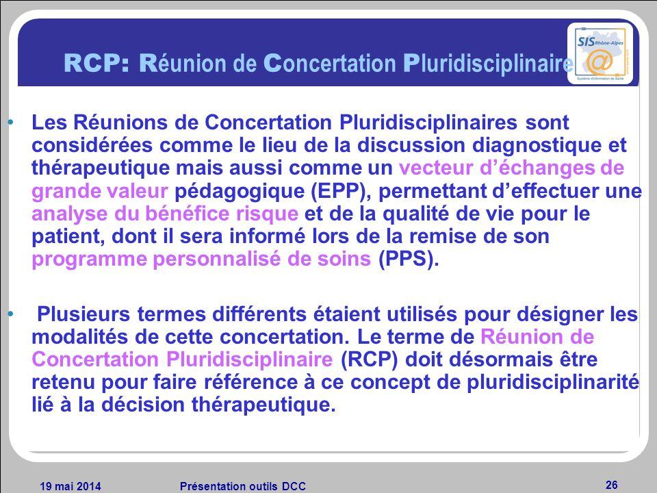 19 mai 2014Présentation outils DCC 26 RCP: R éunion de C oncertation P luridisciplinaire Les Réunions de Concertation Pluridisciplinaires sont considé