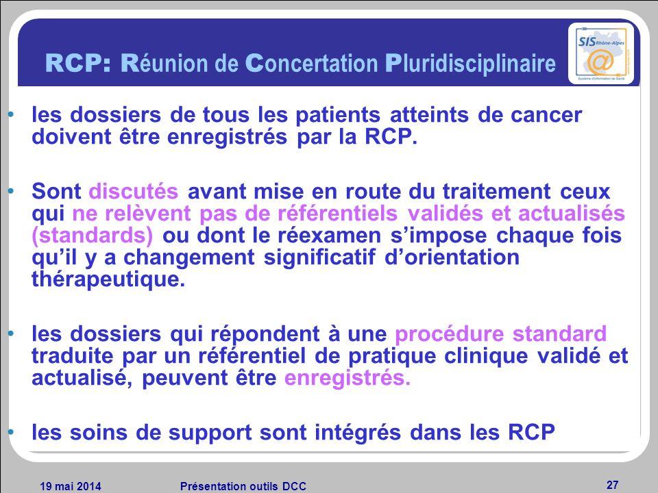 19 mai 2014Présentation outils DCC 27 RCP: R éunion de C oncertation P luridisciplinaire les dossiers de tous les patients atteints de cancer doivent