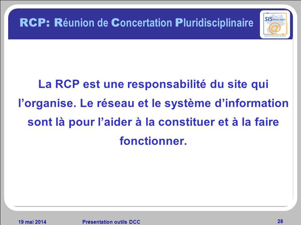 19 mai 2014Présentation outils DCC 28 RCP: R éunion de C oncertation P luridisciplinaire La RCP est une responsabilité du site qui lorganise. Le résea
