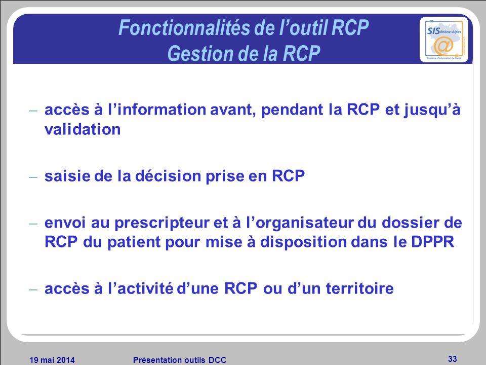 19 mai 2014Présentation outils DCC 33 Fonctionnalités de loutil RCP Gestion de la RCP – accès à linformation avant, pendant la RCP et jusquà validatio