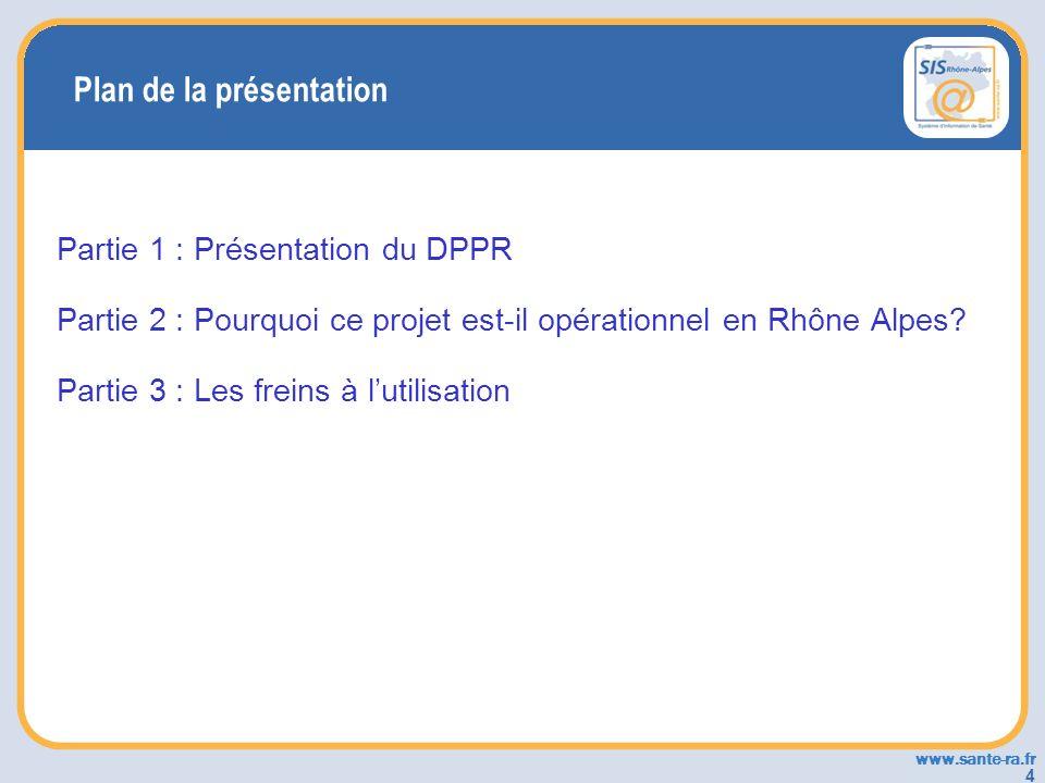 www.sante-ra.fr 4 Plan de la présentation Partie 1 : Présentation du DPPR Partie 2 : Pourquoi ce projet est-il opérationnel en Rhône Alpes? Partie 3 :