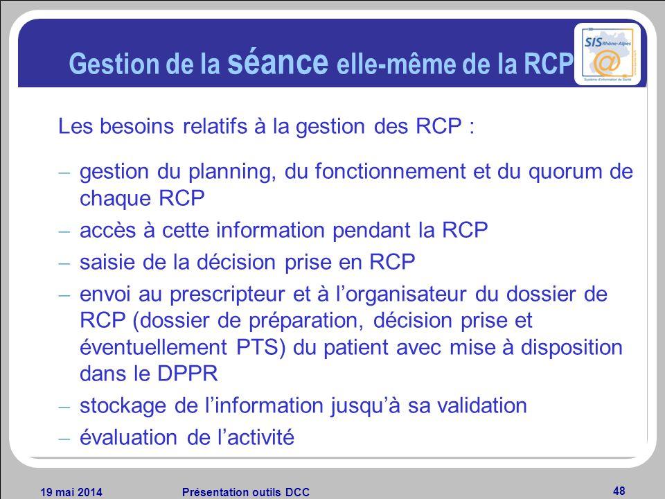 19 mai 2014Présentation outils DCC 48 Gestion de la séance elle-même de la RCP Les besoins relatifs à la gestion des RCP : – gestion du planning, du f