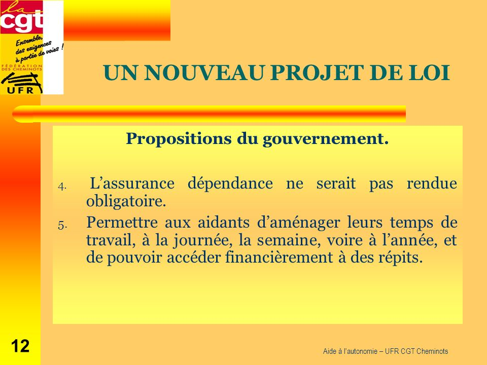 Aide à l'autonomie – UFR CGT Cheminots 12 Propositions du gouvernement. 4. Lassurance dépendance ne serait pas rendue obligatoire. 5. Permettre aux ai