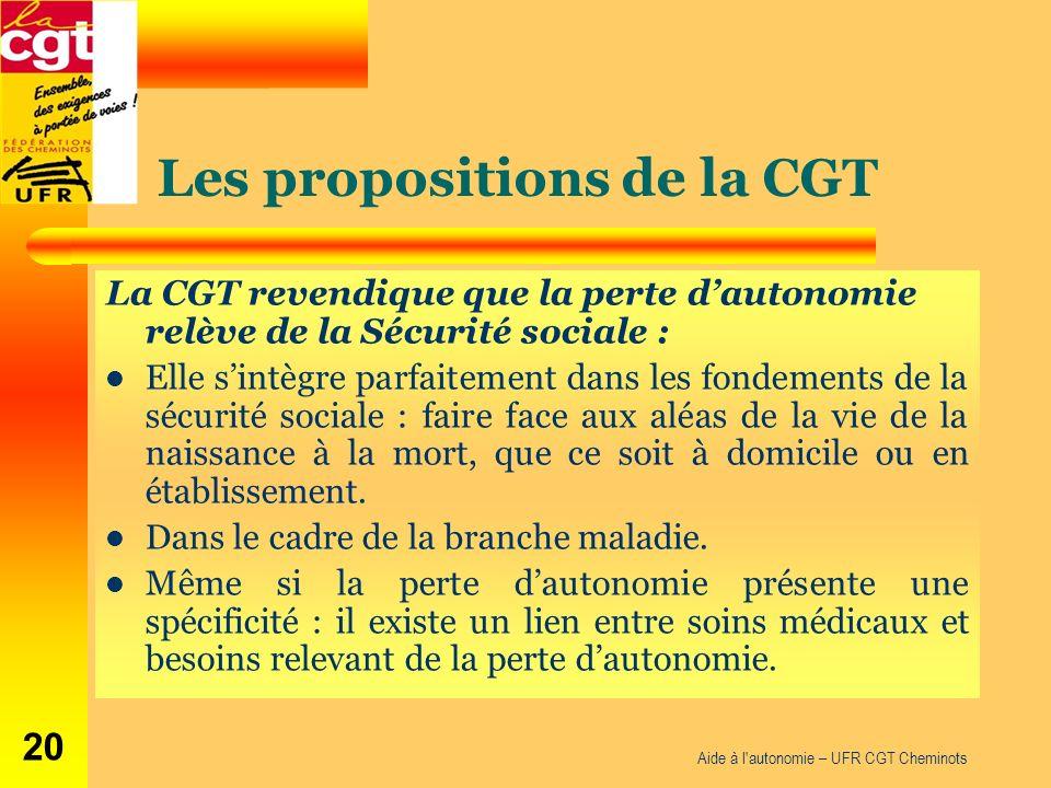 Les propositions de la CGT La CGT revendique que la perte dautonomie relève de la Sécurité sociale : Elle sintègre parfaitement dans les fondements de la sécurité sociale : faire face aux aléas de la vie de la naissance à la mort, que ce soit à domicile ou en établissement.