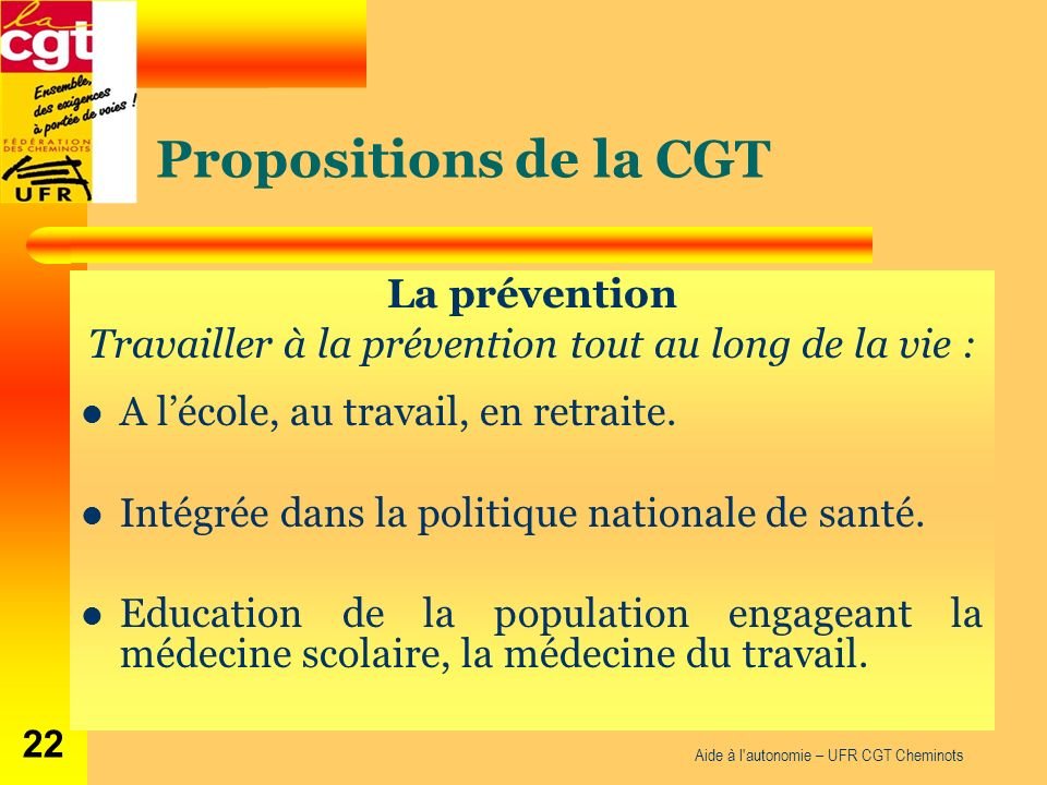 Propositions de la CGT La prévention Travailler à la prévention tout au long de la vie : A lécole, au travail, en retraite. Intégrée dans la politique