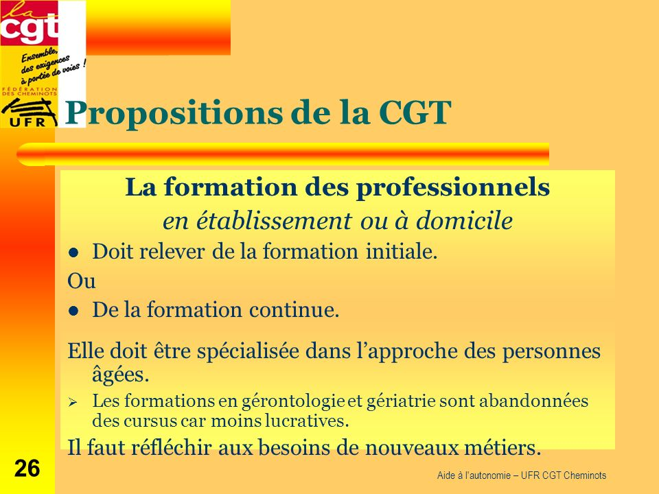Propositions de la CGT La formation des professionnels en établissement ou à domicile Doit relever de la formation initiale. Ou De la formation contin