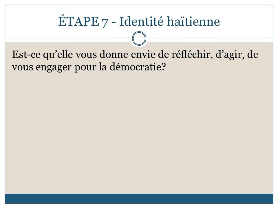 ÉTAPE 7 - Identité haïtienne Est-ce quelle vous donne envie de réfléchir, dagir, de vous engager pour la démocratie?
