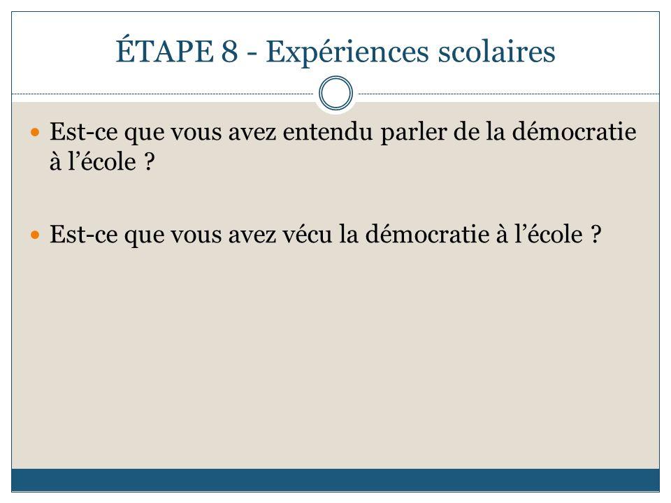ÉTAPE 8 - Expériences scolaires Est-ce que vous avez entendu parler de la démocratie à lécole ? Est-ce que vous avez vécu la démocratie à lécole ?