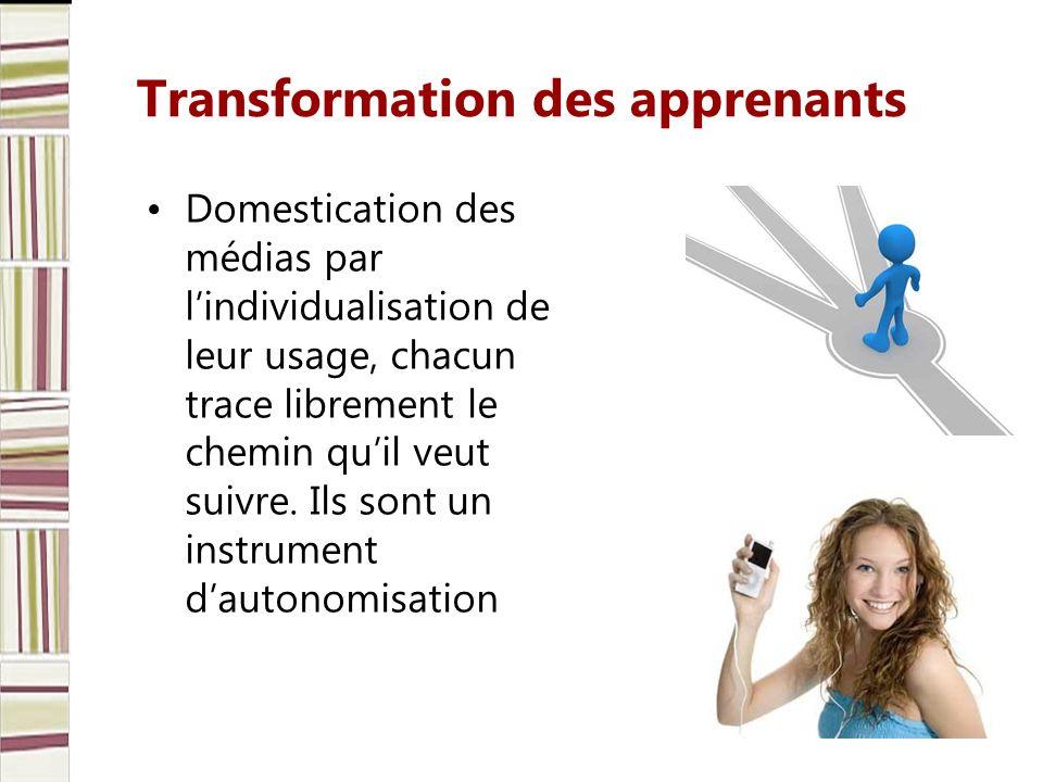 Transformation des apprenants Domestication des médias par lindividualisation de leur usage, chacun trace librement le chemin quil veut suivre. Ils so
