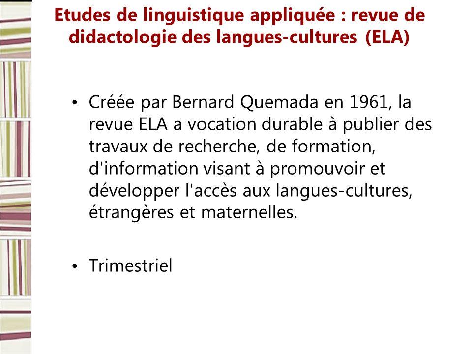 Etudes de linguistique appliquée : revue de didactologie des langues-cultures (ELA) Créée par Bernard Quemada en 1961, la revue ELA a vocation durable