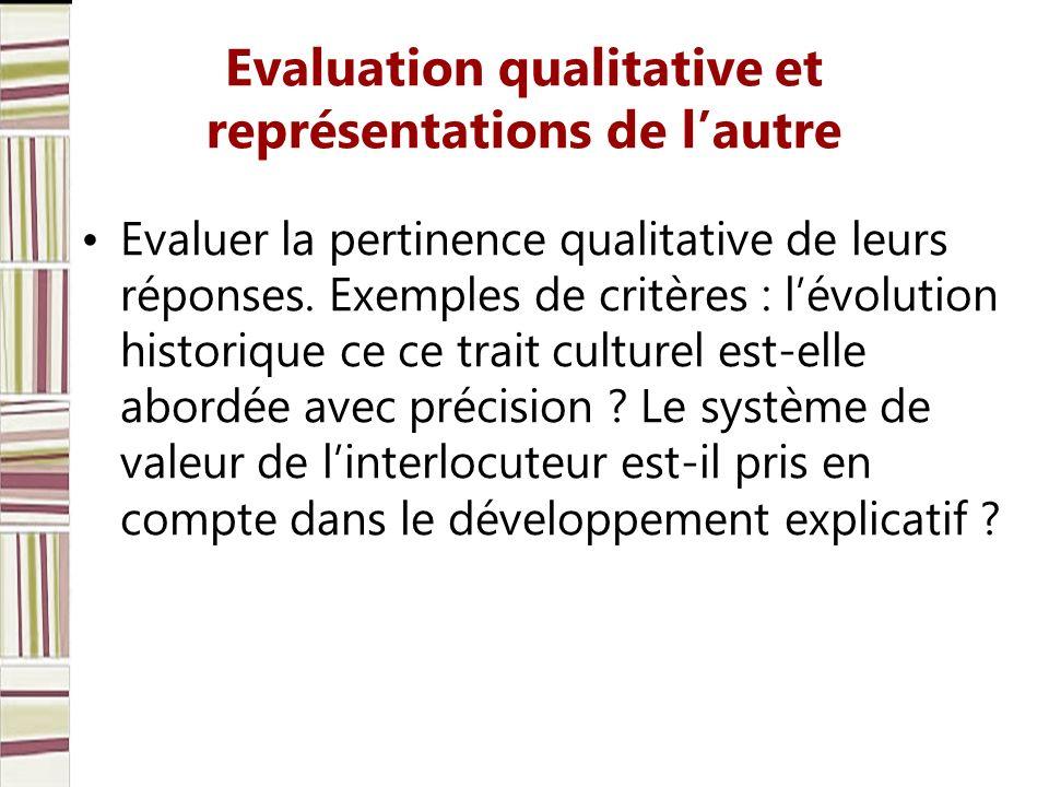 Evaluation qualitative et représentations de lautre Evaluer la pertinence qualitative de leurs réponses. Exemples de critères : lévolution historique