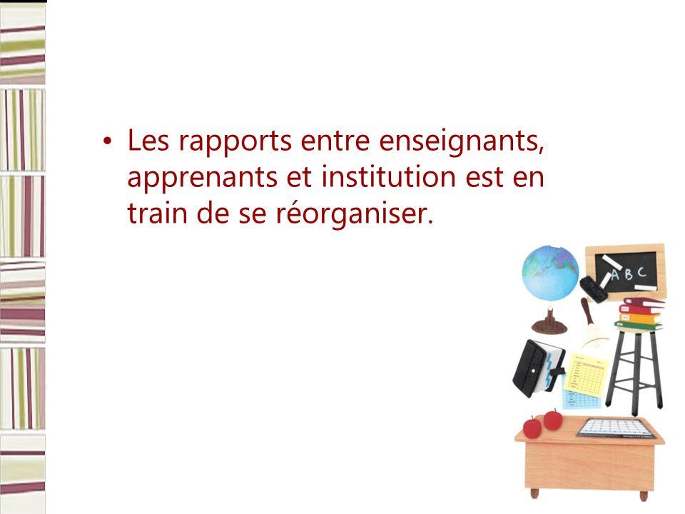 Les rapports entre enseignants, apprenants et institution est en train de se réorganiser.