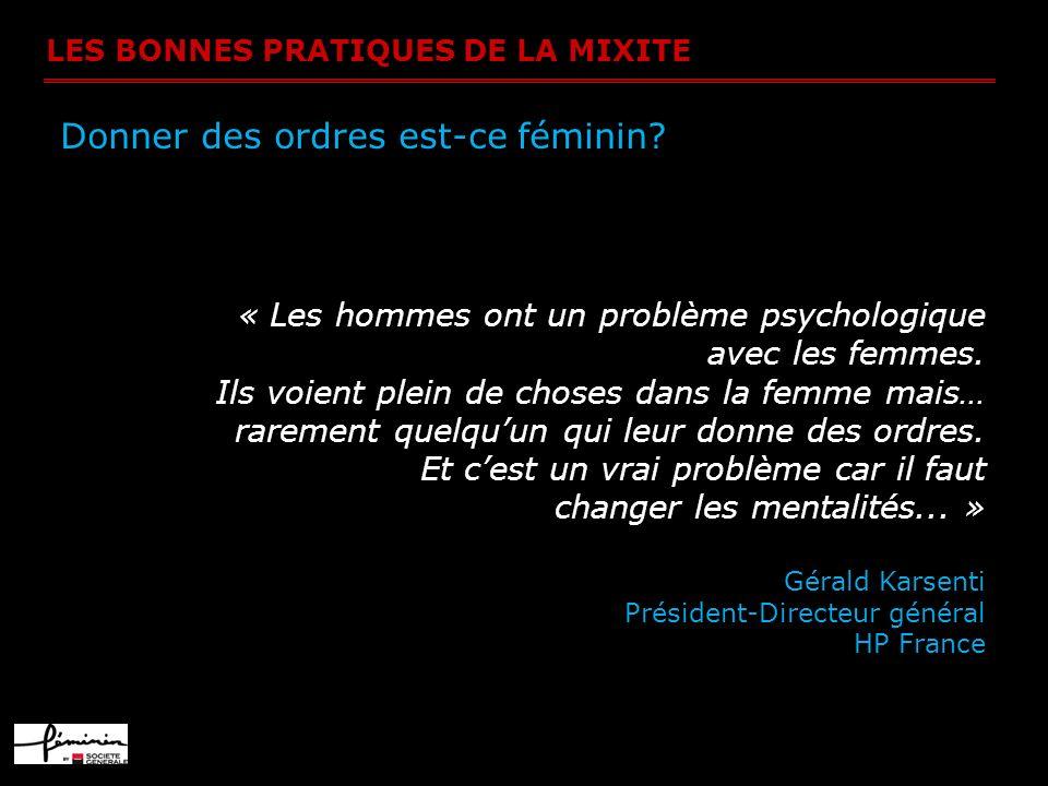LES BONNES PRATIQUES DE LA MIXITE Donner des ordres est-ce féminin? « Les hommes ont un problème psychologique avec les femmes. Ils voient plein de ch
