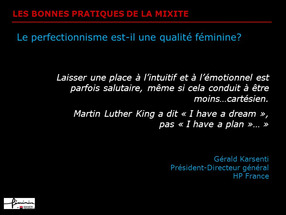LES BONNES PRATIQUES DE LA MIXITE Le perfectionnisme est-il une qualité féminine? Laisser une place à lintuitif et à lémotionnel est parfois salutaire