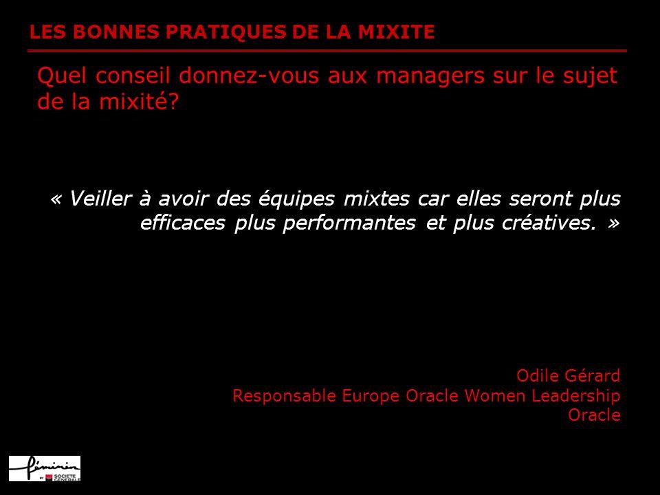 LES BONNES PRATIQUES DE LA MIXITE Quel conseil donnez-vous aux managers sur le sujet de la mixité? « Veiller à avoir des équipes mixtes car elles sero