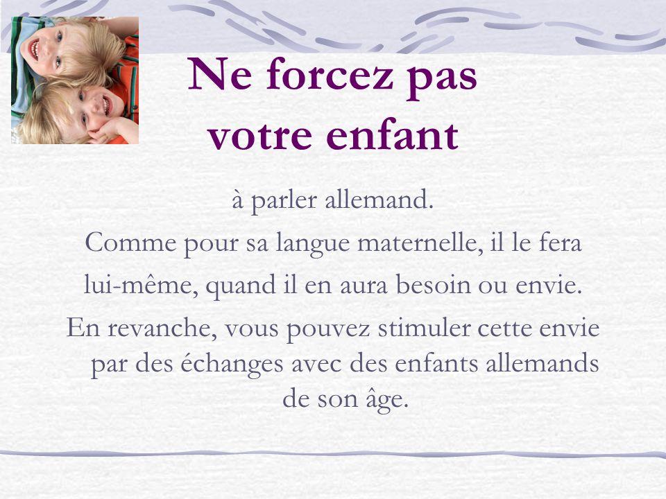 Ne soyez pas inquiets si votre enfant semble incapable de vous répéter en français ce que lenseignant dit en allemand.