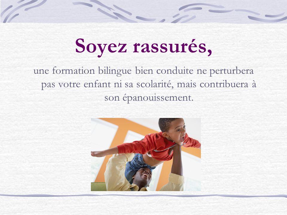 Soyez rassurés, une formation bilingue bien conduite ne perturbera pas votre enfant ni sa scolarité, mais contribuera à son épanouissement.