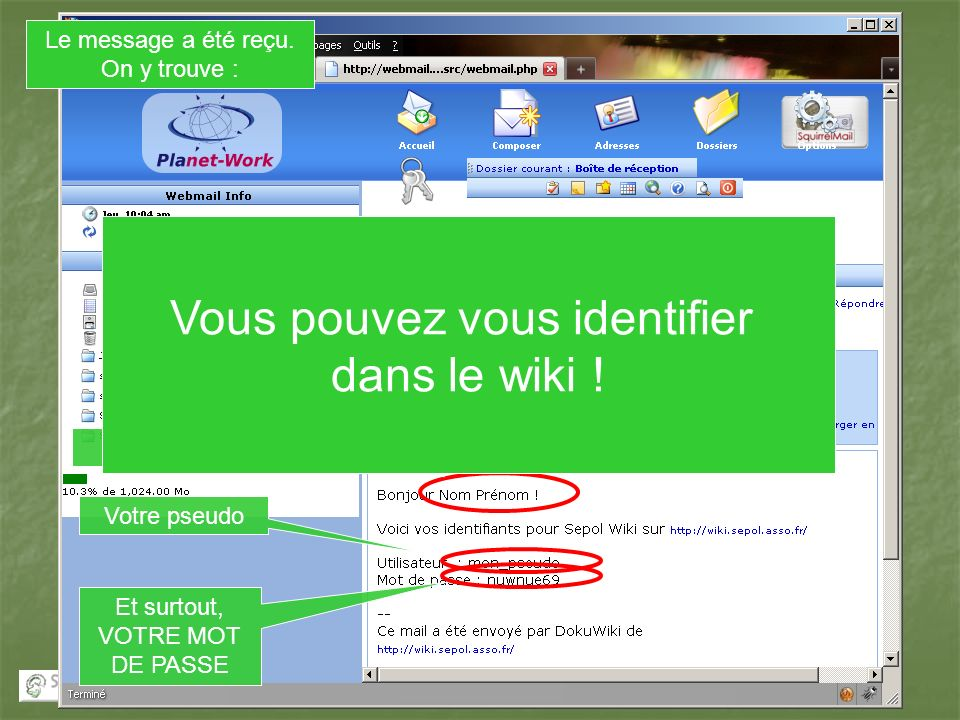 Le message a été reçu. On y trouve : Lobjet Votre nom et prénom Votre pseudo Et surtout, VOTRE MOT DE PASSE Vous pouvez vous identifier dans le wiki !