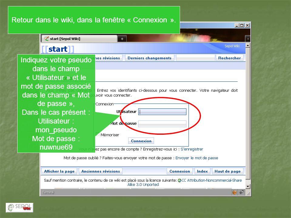 Indiquez votre pseudo dans le champ « Utilisateur » et le mot de passe associé dans le champ « Mot de passe », Dans le cas présent : Utilisateur : mon_pseudo Mot de passe : nuwnue69 Retour dans le wiki, dans la fenêtre « Connexion ».