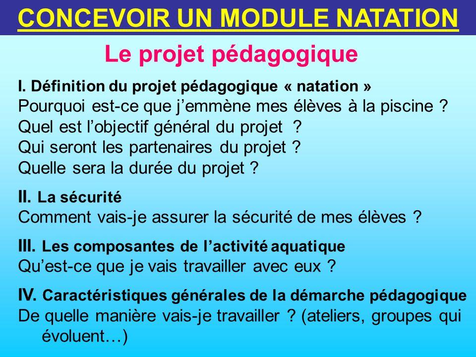 Le projet pédagogique CONCEVOIR UN MODULE NATATION I. Définition du projet pédagogique « natation » Pourquoi est-ce que jemmène mes élèves à la piscin