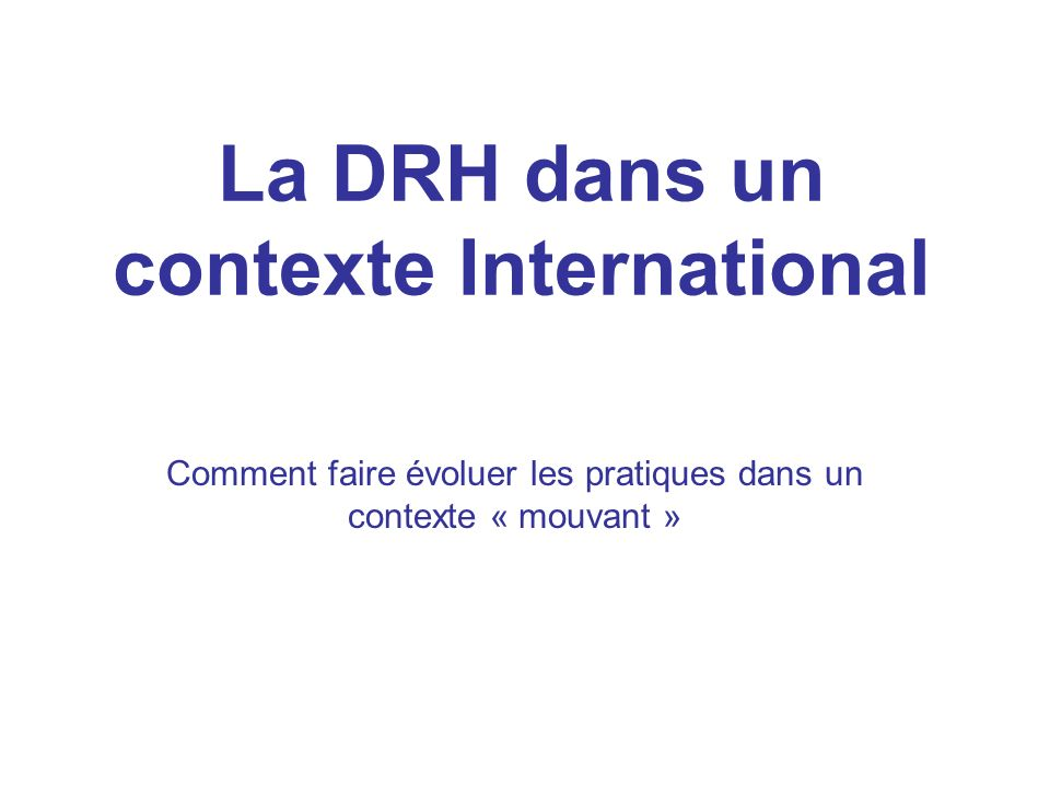 La DRH dans un contexte International Comment faire évoluer les pratiques dans un contexte « mouvant »