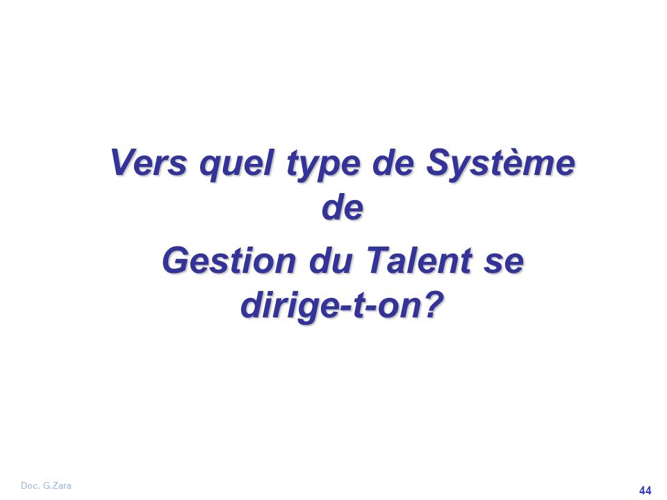 Doc. G.Zara 44 Vers quel type de Système de Gestion du Talent se dirige-t-on?