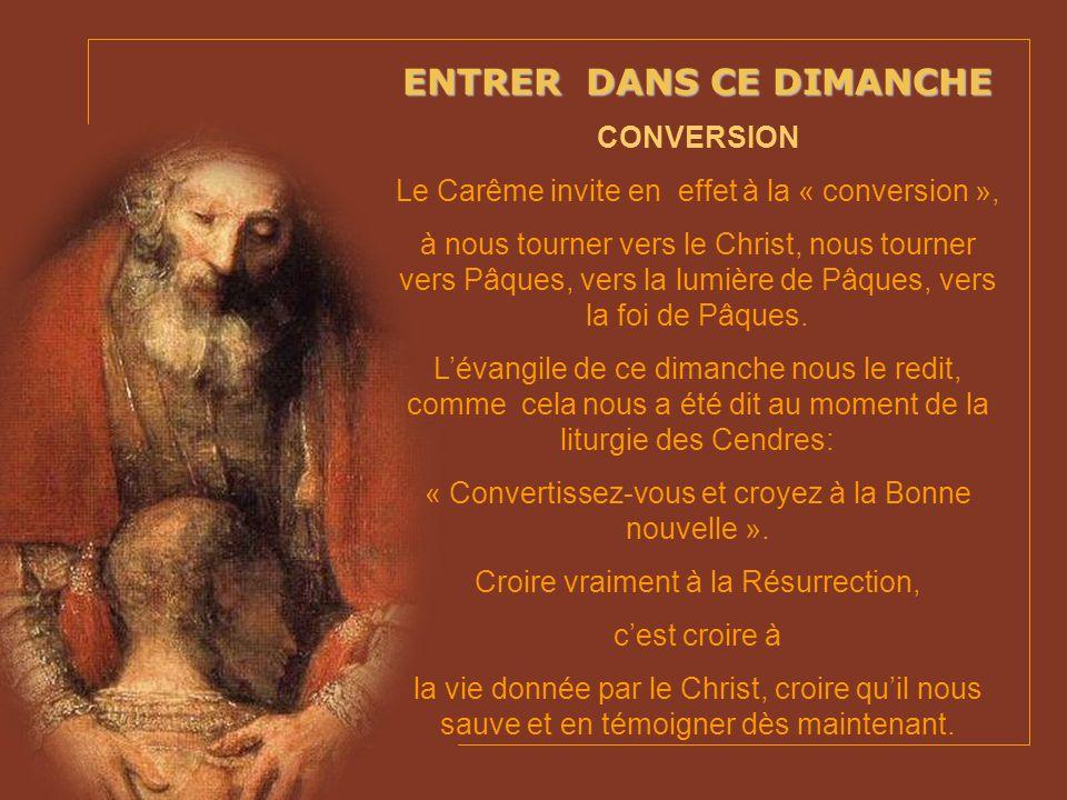 ENTRER DANS CE DIMANCHE CONVERSION Le Carême invite en effet à la « conversion », à nous tourner vers le Christ, nous tourner vers Pâques, vers la lumière de Pâques, vers la foi de Pâques.