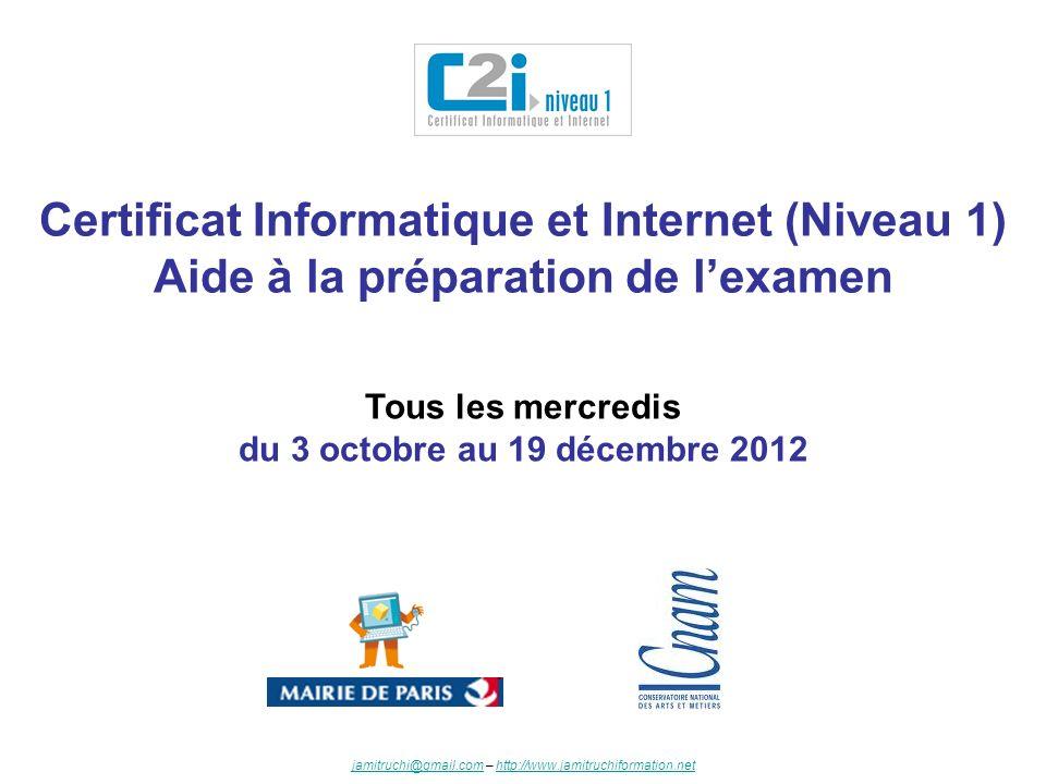Certificat Informatique et Internet (Niveau 1) Aide à la préparation de lexamen Tous les mercredis du 3 octobre au 19 décembre 2012 jamitruchi@gmail.c