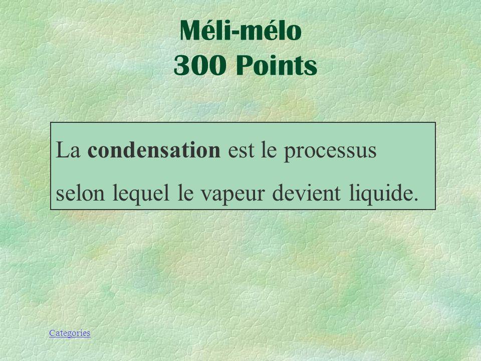 Categories Méli-mélo 300 Points La __ est le processus selon lequel le vapeur devient liquide..