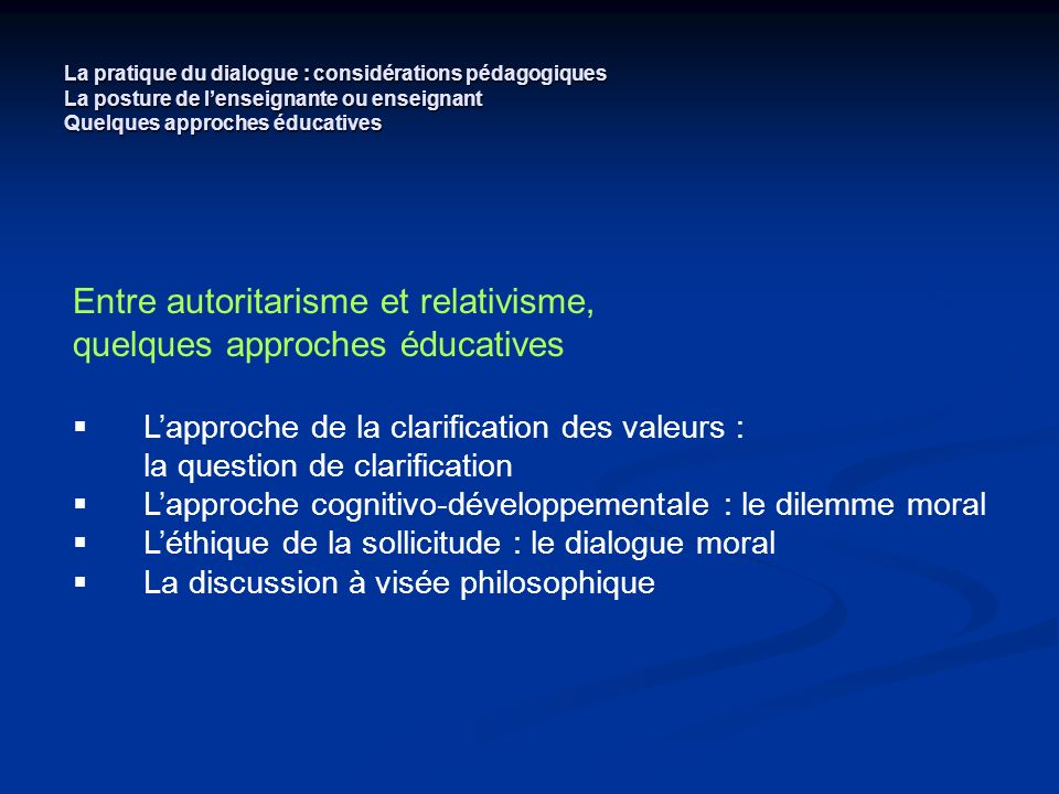 La pratique du dialogue : considérations pédagogiques La posture de lenseignante ou enseignant Quelques approches éducatives Entre autoritarisme et re