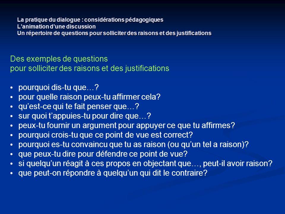 La pratique du dialogue : considérations pédagogiques Lanimation dune discussion Un répertoire de questions pour solliciter des raisons et des justifi