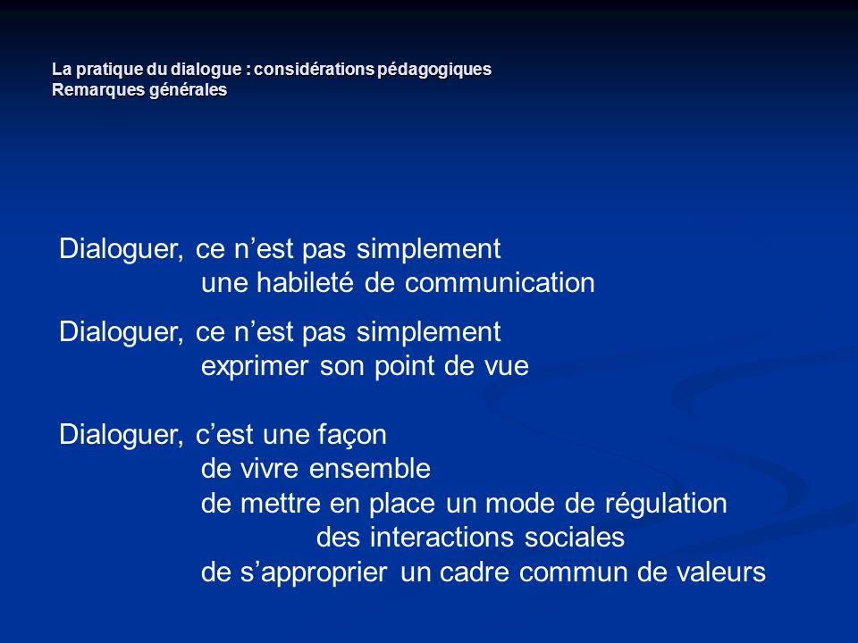 La pratique du dialogue : considérations pédagogiques Remarques générales Dialoguer, ce nest pas simplement une habileté de communication Dialoguer, c