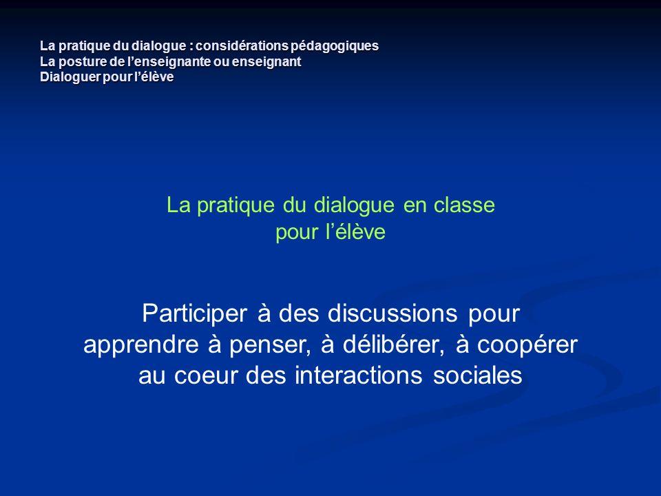 La pratique du dialogue : considérations pédagogiques La posture de lenseignante ou enseignant Dialoguer pour lélève La pratique du dialogue en classe